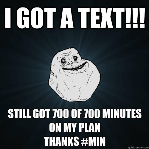 I GOT A TEXT!!! Still got 700 of 700 minutes on my plan Thanks #MIN - I GOT A TEXT!!! Still got 700 of 700 minutes on my plan Thanks #MIN  Forever Alone