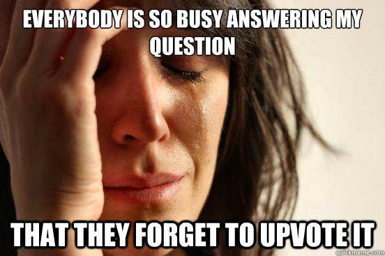 Everybody is so busy answering my question that they forget to upvote it - Everybody is so busy answering my question that they forget to upvote it  Misc