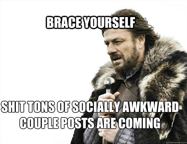 BRACE YOURSELF Shit Tons of Socially Awkward Couple posts are coming - BRACE YOURSELF Shit Tons of Socially Awkward Couple posts are coming  BRACE YOURSELF TIMELINE POSTS