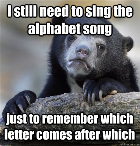 I still need to sing the alphabet song  just to remember which letter comes after which - I still need to sing the alphabet song  just to remember which letter comes after which  Confession Bear