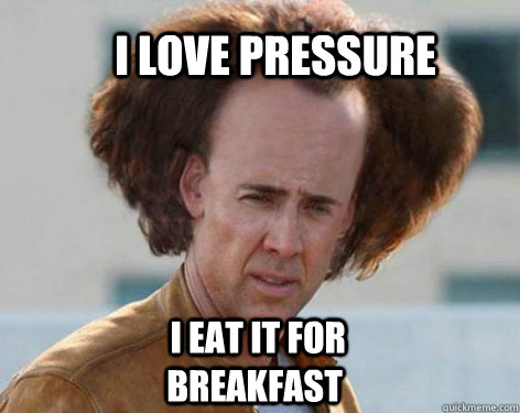 I love pressure  I eat it for breakfast
