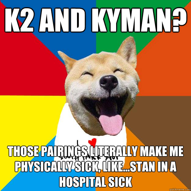 k2 and kyman? Those pairings literally make me physically sick, Like...Stan in a hospital sick