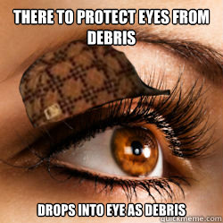 There to protect eyes from debris Drops into eye as debris