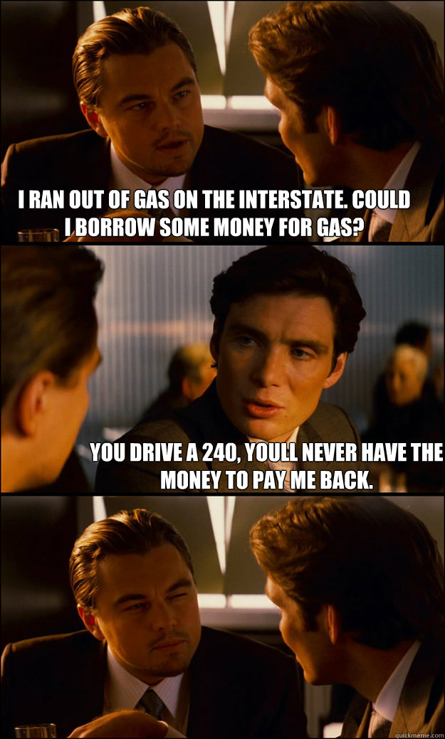 I ran out of gas on the interstate. Could I borrow some money for gas? You drive a 240, youll never have the money to pay me back. - I ran out of gas on the interstate. Could I borrow some money for gas? You drive a 240, youll never have the money to pay me back.  Inception