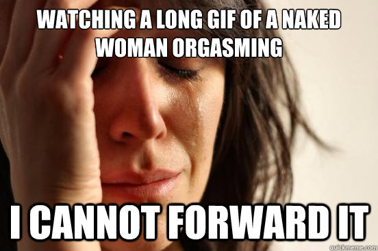 watching a long gif of a naked woman orgasming i cannot forward it - watching a long gif of a naked woman orgasming i cannot forward it  First World Problems
