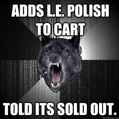 Adds L.E. polish to cart Told its sold out. - Adds L.E. polish to cart Told its sold out.  Insanity Wolf