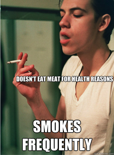 Doesn't eat meat for health reasons smokes frequently - Doesn't eat meat for health reasons smokes frequently  Contradicting Hipster