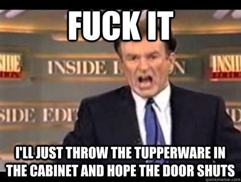 Fuck it I'll just throw the Tupperware in the cabinet and hope the door shuts - Fuck it I'll just throw the Tupperware in the cabinet and hope the door shuts  Bill OReilly Fuck It
