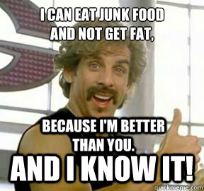 I can eat junk food  and not get fat,   And I know it! Because I'm better than you. - I can eat junk food  and not get fat,   And I know it! Because I'm better than you.  Globo gym