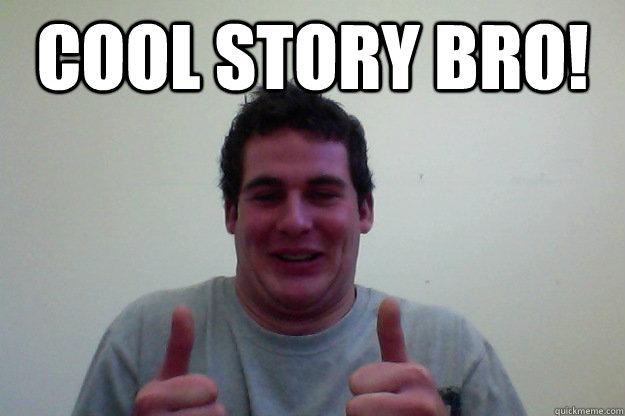 COOL STORY BRO!  COOL STORY BRO NIAM