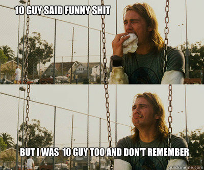 10 guy said funny shit but I was  10 guy too and don't remember - 10 guy said funny shit but I was  10 guy too and don't remember  First World Stoner Problems