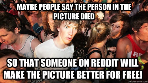 Maybe people say the person in the picture died  So that someone on Reddit will make the picture better for free! - Maybe people say the person in the picture died  So that someone on Reddit will make the picture better for free!  Sudden Clarity Clarence