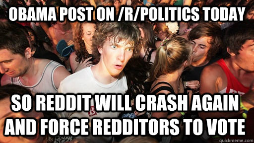 Obama post on /r/politics today So reddit will crash again and force redditors to vote - Obama post on /r/politics today So reddit will crash again and force redditors to vote  Sudden Clarity Clarence