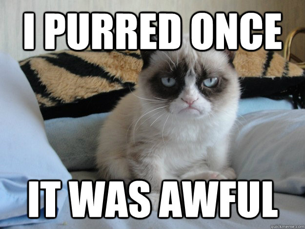 I purred once it was awful