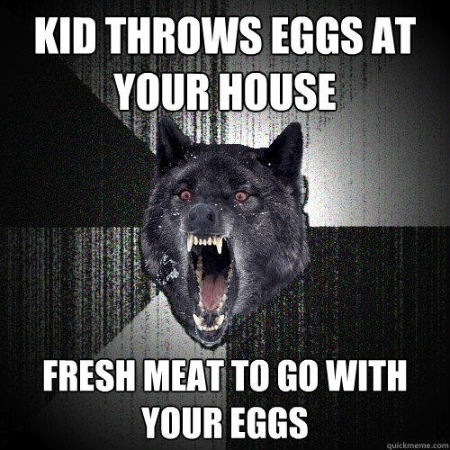 kid throws eggs at your house fresh meat to go with your eggs - kid throws eggs at your house fresh meat to go with your eggs  Insanity Wolf