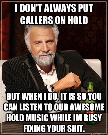 I don't always put callers on hold But when i do, it is so you can listen to our awesome hold music while im busy fixing your shit.  - I don't always put callers on hold But when i do, it is so you can listen to our awesome hold music while im busy fixing your shit.   The Most Interesting Man In The World