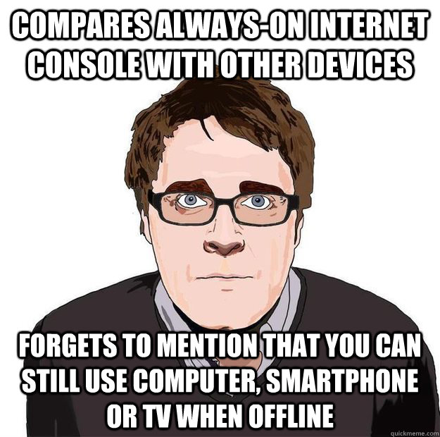 Compares always-on internet console with other devices forgets to mention that you can still use computer, smartphone or TV when offline - Compares always-on internet console with other devices forgets to mention that you can still use computer, smartphone or TV when offline  Always Online Adam Orth