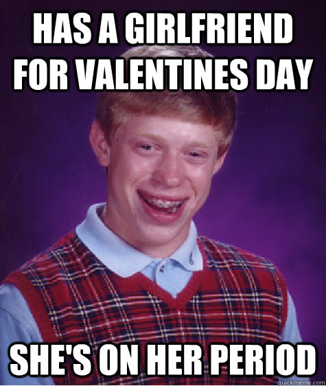Has a girlfriend for valentines day She's on her period - Has a girlfriend for valentines day She's on her period  Bad Luck Brian