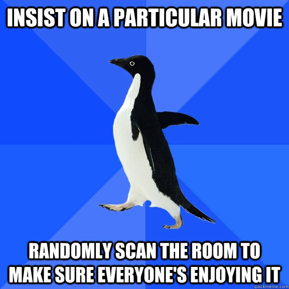 insist on a particular movie randomly scan the room to make sure everyone's enjoying it - insist on a particular movie randomly scan the room to make sure everyone's enjoying it  Socially Awkward Penguin