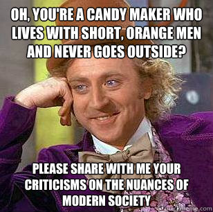 Oh, you're a candy maker who lives with short, orange men and never goes outside? Please share with me your criticisms on the nuances of modern society - Oh, you're a candy maker who lives with short, orange men and never goes outside? Please share with me your criticisms on the nuances of modern society  Condescending Wonka