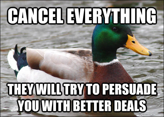 CANCEL EVERYTHING THEY WILL TRY TO PERSUADE YOU WITH BETTER DEALS - CANCEL EVERYTHING THEY WILL TRY TO PERSUADE YOU WITH BETTER DEALS  Actual Advice Mallard
