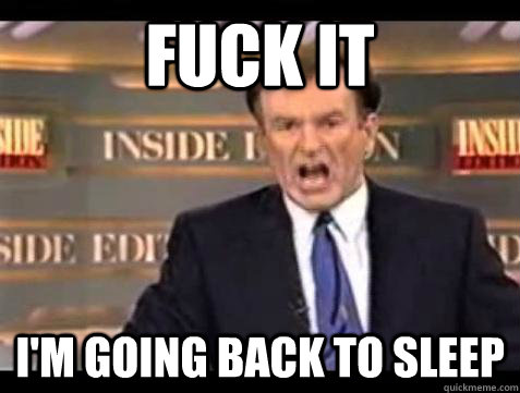 Fuck it I'm going back to sleep - Fuck it I'm going back to sleep  Bill OReilly Fuck It