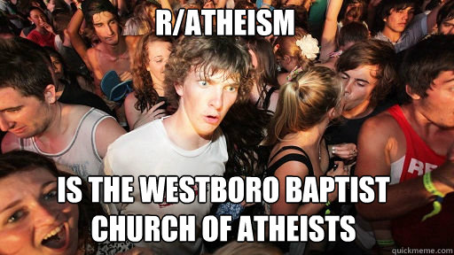 R/Atheism  is the Westboro Baptist Church of atheists - R/Atheism  is the Westboro Baptist Church of atheists  Sudden Clarity Clarence