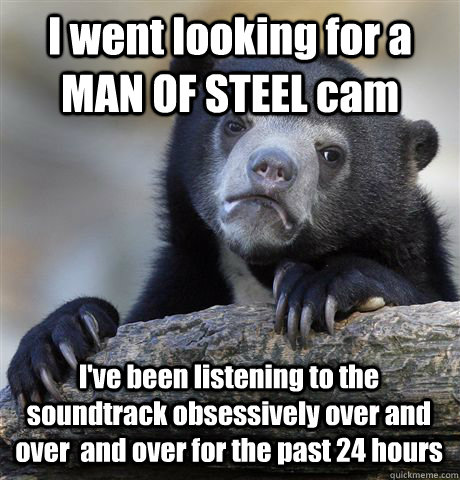 I went looking for a MAN OF STEEL cam I've been listening to the soundtrack obsessively over and over  and over for the past 24 hours - I went looking for a MAN OF STEEL cam I've been listening to the soundtrack obsessively over and over  and over for the past 24 hours  Confession Bear
