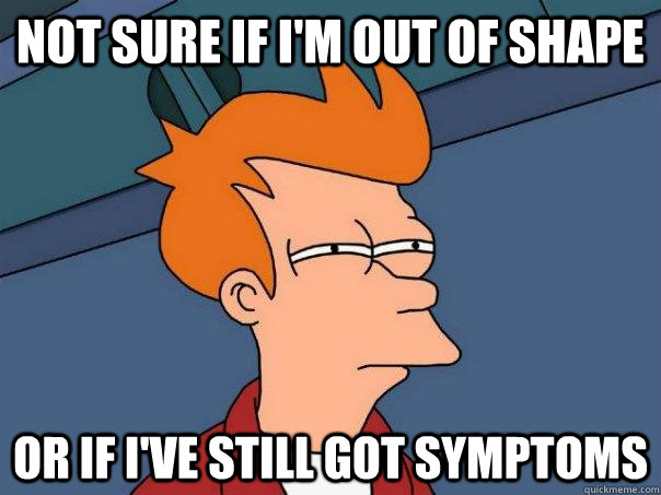 Not sure if i'm out of shape Or if I've still got symptoms  - Not sure if i'm out of shape Or if I've still got symptoms   Futurama Fry