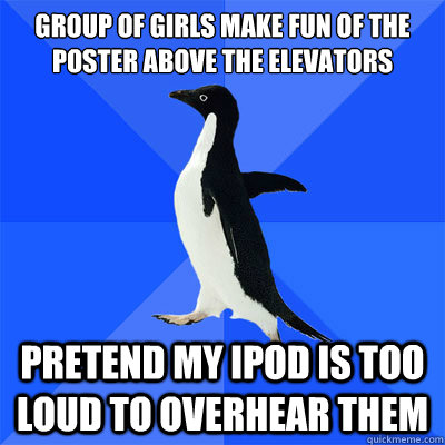 Group of girls make fun of the poster above the elevators                     Pretend my ipod is too loud to overhear them