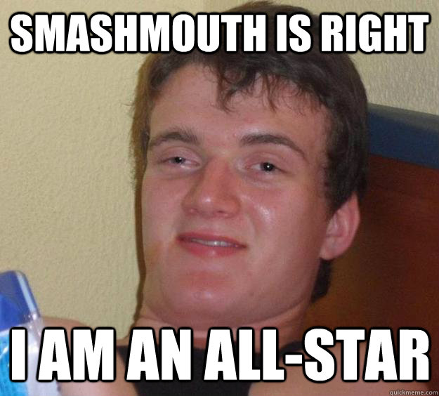 Smashmouth is Right I am an all-star - Smashmouth is Right I am an all-star  10 Guy