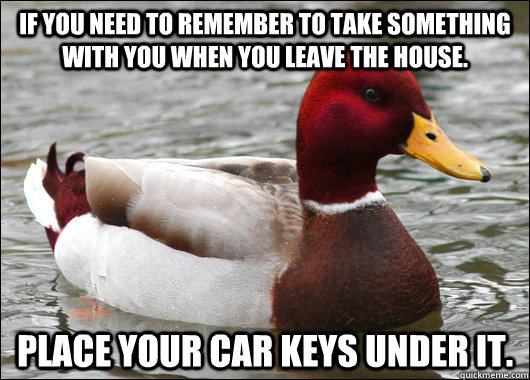 If you need to remember to take something with you when you leave the house. Place your car keys under it. - If you need to remember to take something with you when you leave the house. Place your car keys under it.  Malicious Advice Mallard