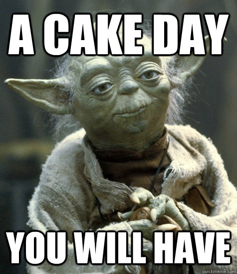 A cake day you will have - A cake day you will have  Backwards Yoda