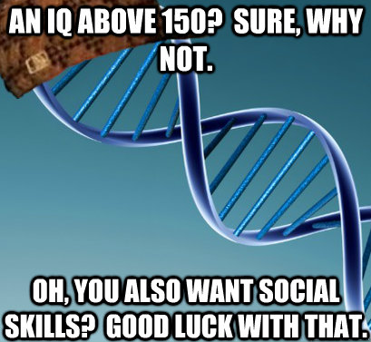 An IQ above 150?  Sure, why not.  Oh, you also want social skills?  Good luck with that.
