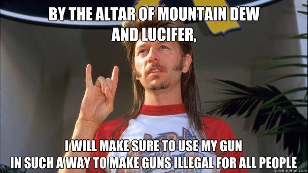 by the altar of mountain dew and lucifer, I will make sure to use my gun in such a way to make guns illegal for all people
