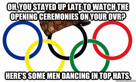 Oh, you stayed up late to watch the opening ceremonies on your dvr? here's some men dancing in top hats. - Oh, you stayed up late to watch the opening ceremonies on your dvr? here's some men dancing in top hats.  Scumbag Olympics