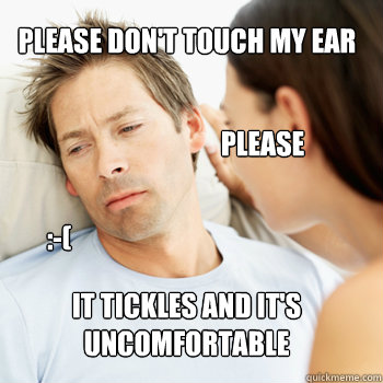 Please don't touch my ear It tickles and it's uncomfortable please :-( - Please don't touch my ear It tickles and it's uncomfortable please :-(  Fortunate Boyfriend Problems