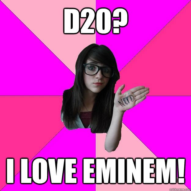 D20? I love Eminem!  Idiot Nerd Girl