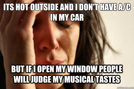 Its hot outside and i don't have A/C in my car  but if i open my window people will judge my musical tastes Caption 3 goes here - Its hot outside and i don't have A/C in my car  but if i open my window people will judge my musical tastes Caption 3 goes here  First World Problems
