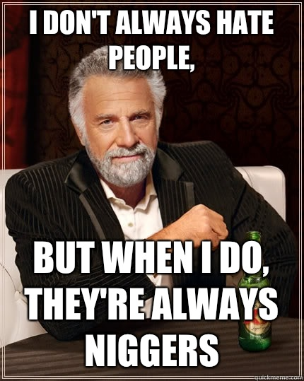 I don't always hate people, But when I do, They're Always niggers  The Most Interesting Man In The World