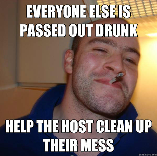 everyone else is passed out drunk help the host clean up their mess - everyone else is passed out drunk help the host clean up their mess  Good Guy Greg