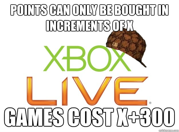 Points can only be bought in increments of x Games cost x+300 - Points can only be bought in increments of x Games cost x+300  Scumbag Xbox Live