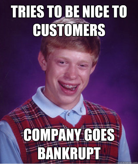 Tries to be nice to customers Company goes bankrupt - Tries to be nice to customers Company goes bankrupt  Bad Luck Brian