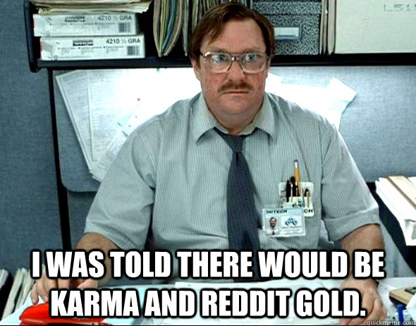 I WAS TOLD THERE WOULD BE Karma and reddit gold.