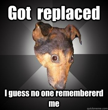 Got  replaced I guess no one remembererd me - Got  replaced I guess no one remembererd me  Depression Dog