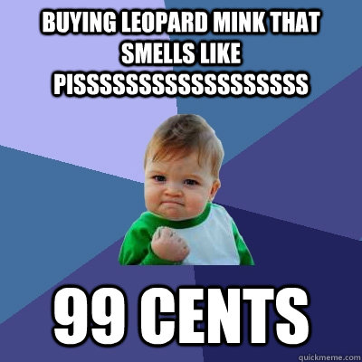 Buying leopard mink that smells like pissssssssssssssssss 99 cents - Buying leopard mink that smells like pissssssssssssssssss 99 cents  Success Kid