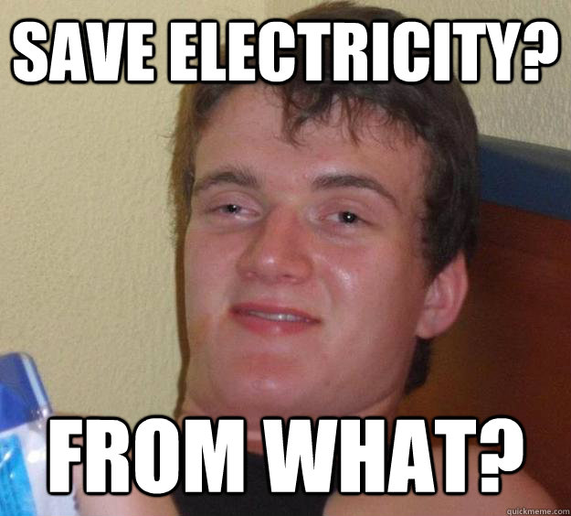 save electricity? from what? - save electricity? from what?  10 Guy