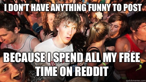 I don't have anything funny to post Because I spend all my free time on Reddit - I don't have anything funny to post Because I spend all my free time on Reddit  Sudden Clarity Clarence