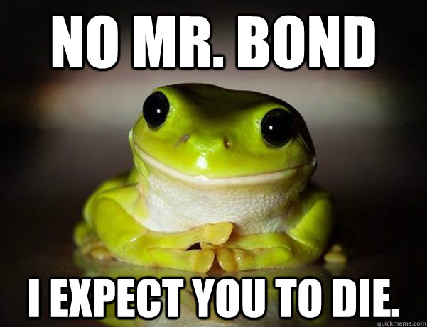 No Mr. Bond I expect you to die.  Fascinated Frog