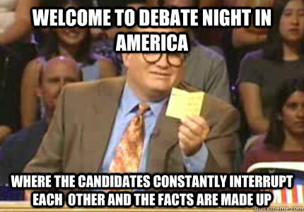 WELCOME TO DEBATE NIGHT IN AMERICA WHERE THE CANDIDATES CONSTANTLY INTERRUPT EACH  OTHER AND THE FACTS ARE MADE UP - WELCOME TO DEBATE NIGHT IN AMERICA WHERE THE CANDIDATES CONSTANTLY INTERRUPT EACH  OTHER AND THE FACTS ARE MADE UP  Whose Line